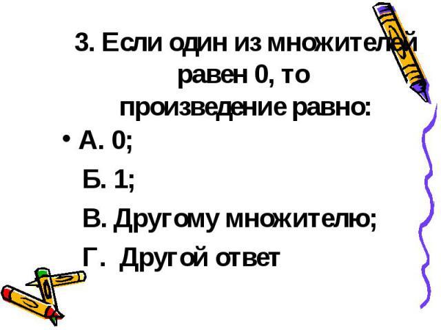 3. Если один из множителей равен 0, то произведение равно: А. 0; Б. 1; В. Другому множителю; Г. Другой ответ