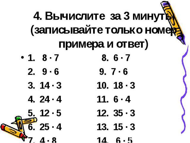 4. Вычислите за 3 минуты (записывайте только номер примера и ответ) 1. 8 ∙ 7 8. 6 ∙ 7 2. 9 ∙ 6 9. 7 ∙ 6 3. 14 ∙ 3 10. 18 ∙ 3 4. 24 ∙ 4 11. 6 ∙ 4 5. 12 ∙ 5 12. 35 ∙ 3 6. 25 ∙ 4 13. 15 ∙ 3 7. 4 ∙ 8 14. 6 ∙ 5