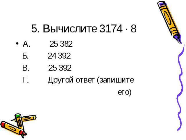 5. Вычислите 3174 · 8А. 25 382 Б. 24 392 В. 25 392 Г. Другой ответ (запишите его)