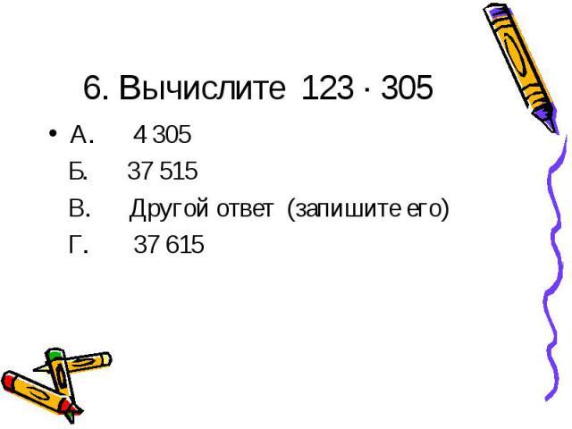 6. Вычислите 123 ∙ 305А. 4 305 Б. 37 515 В. Другой ответ (запишите его) Г. 37 615