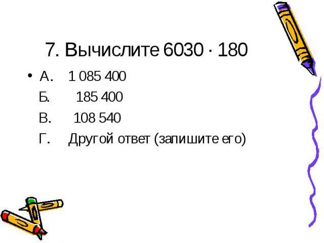 7. Вычислите 6030 · 180А. 1 085 400 Б. 185 400 В. 108 540 Г. Другой ответ (запишите его)