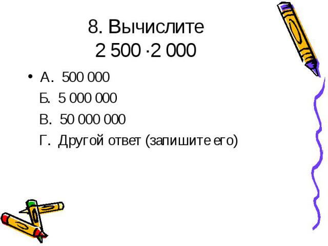 8. Вычислите 2 500 ·2 000 А. 500 000 Б. 5 000 000 В. 50 000 000 Г. Другой ответ (запишите его)
