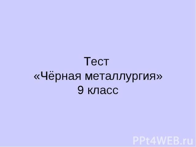 Тест «Чёрная металлургия» 9 класс