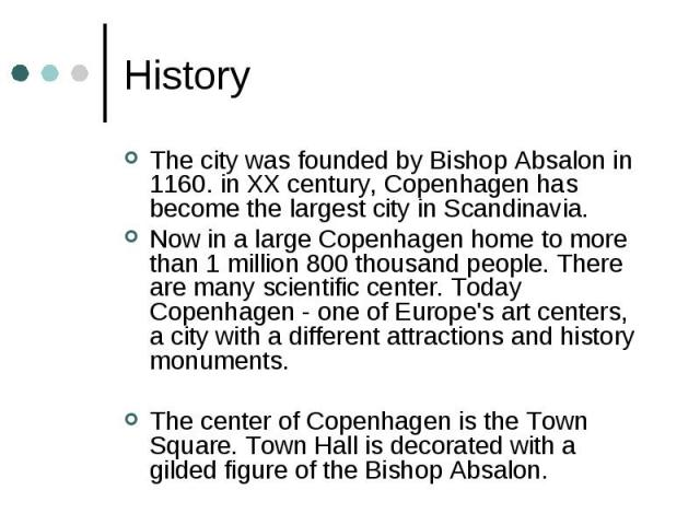 History The city was founded by Bishop Absalon in 1160. in XX century, Copenhagen has become the largest city in Scandinavia. Now in a large Copenhagen home to more than 1 million 800 thousand people. There are many scientific center. Today Copenhag…