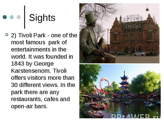 Sights 2) Tivoli Park - one of the most famous park of entertainments in the world. It was founded in 1843 by George Karstensenom. Tivoli offers visitors more than 30 different views. In the park there are any restaurants, cafes and open-air bars.