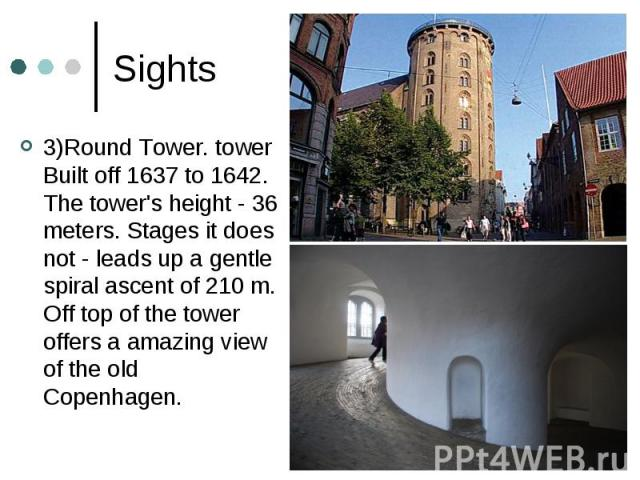 Sights 3)Round Tower. tower Built off 1637 to 1642. The tower's height - 36 meters. Stages it does not - leads up a gentle spiral ascent of 210 m. Off top of the tower offers a amazing view of the old Copenhagen.