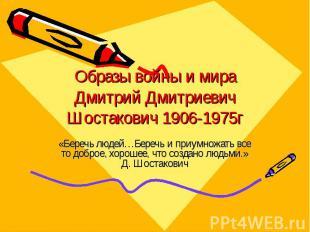 Образы войны и мира Дмитрий Дмитриевич Шостакович 1906-1975г «Беречь людей…Береч