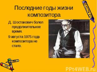 Последние годы жизни композитора Д. Шостакович болел продолжительное время. 9 ав
