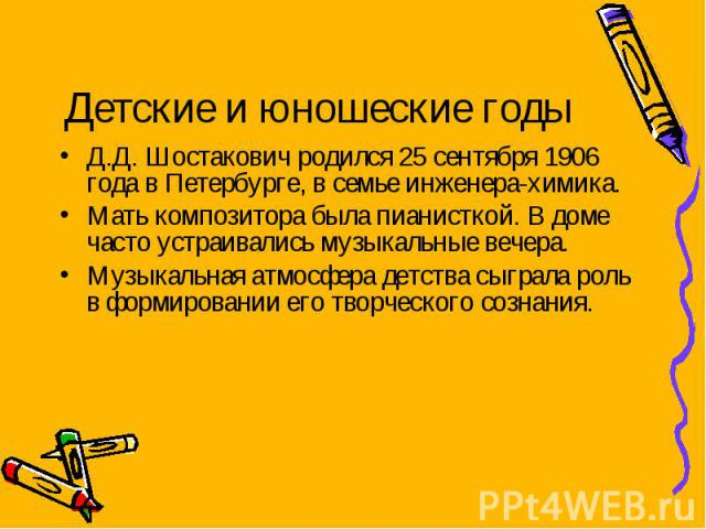 Детские и юношеские годы Д.Д. Шостакович родился 25 сентября 1906 года в Петербурге, в семье инженера-химика. Мать композитора была пианисткой. В доме часто устраивались музыкальные вечера. Музыкальная атмосфера детства сыграла роль в формировании е…