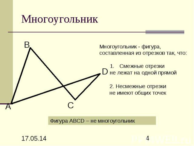 Многоугольник Многоугольник - фигура, составленная из отрезков так, что: Смежные отрезки не лежат на одной прямой 2. Несмежные отрезки не имеют общих точек Фигура АВСD – не многоугольник