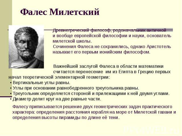 Фалес Милетский Древнегреческий философ, родоначальник античной и вообще европейской философии и науки, основатель милетской школы. Сочинения Фалеса не сохранились, однако Аристотель называет его первым ионийским философом. Важнейшей заслугой Фалеса…
