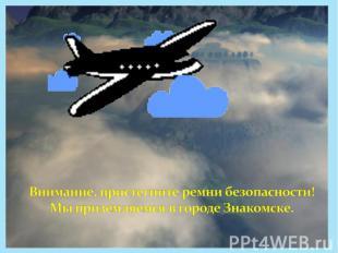 Внимание, пристегните ремни безопасности! Мы приземляемся в городе Знакомске.