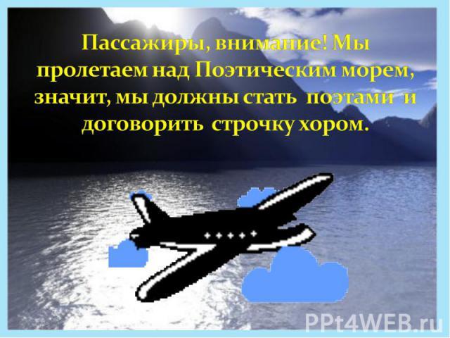 Пассажиры, внимание! Мы пролетаем над Поэтическим морем, значит, мы должны стать поэтами и договорить строчку хором.