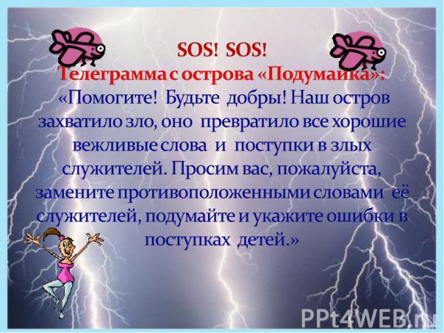 SOS! SOS! Телеграмма с острова «Подумайка»: «Помогите! Будьте добры! Наш остров захватило зло, оно превратило все хорошие вежливые слова и поступки в злых служителей. Просим вас, пожалуйста, замените противоположенными словами её служителей, подумай…