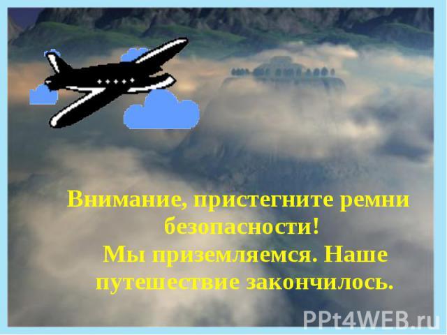 Внимание, пристегните ремни безопасности! Мы приземляемся. Наше путешествие закончилось.
