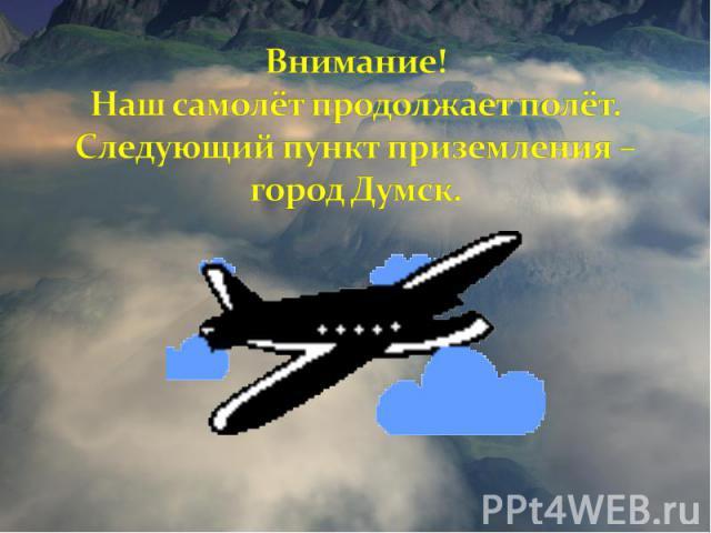 Внимание! Наш самолёт продолжает полёт. Следующий пункт приземления – город Думск.
