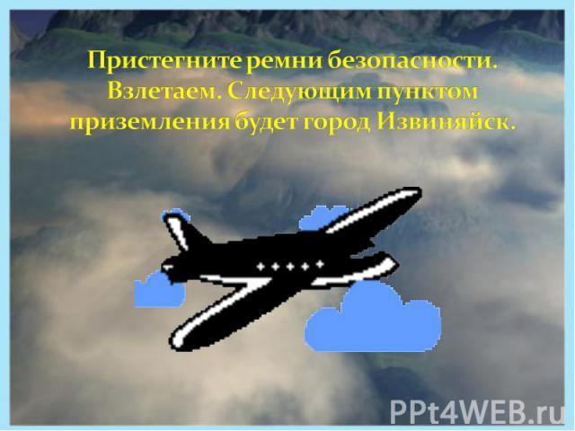 Пристегните ремни безопасности. Взлетаем. Следующим пунктом приземления будет город Извиняйск.