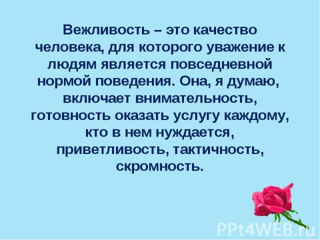 Вежливость – это качество человека, для которого уважение к людям является повседневной нормой поведения. Она, я думаю, включает внимательность, готовность оказать услугу каждому, кто в нем нуждается, приветливость, тактичность, скромность.