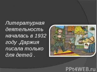 Литературная деятельность началась в 1932 году .Даржия писала только для детей .