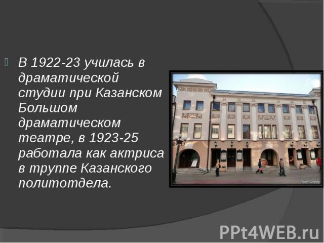 В 1922-23 училась в драматической студии при Казанском Большом драматическом театре, в 1923-25 работала как актриса в труппе Казанского политотдела.