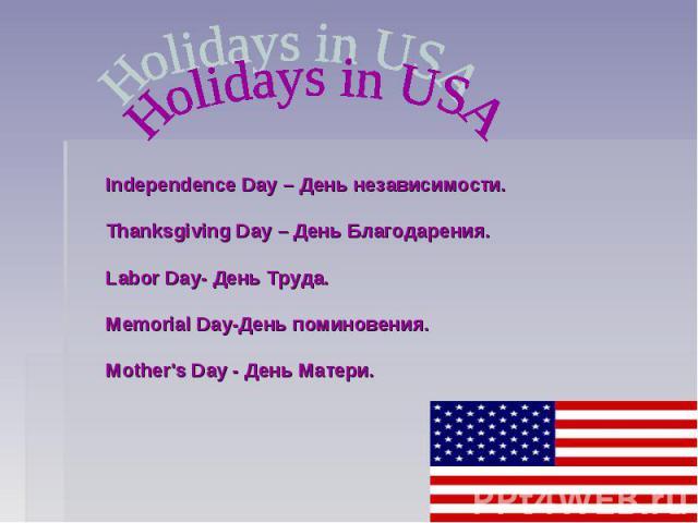 Holidays in USA Independence Day – День независимости. Thanksgiving Day – День Благодарения. Labor Day- День Труда. Memorial Day-День поминовения. Mother's Day - День Матери.