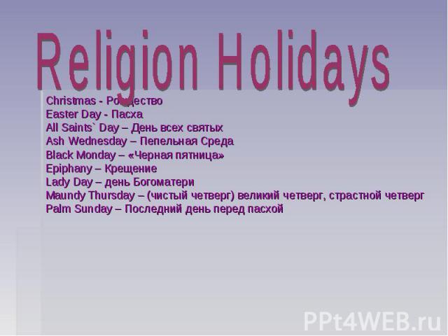 Religion Holidays Christmas - Рождество Easter Day - Пасха All Saints` Day – День всех святых Ash Wednesday – Пепельная Среда Black Monday – «Черная пятница» Epiphany – Крещение Lady Day – день Богоматери Maundy Thursday – (чистый четверг) великий ч…