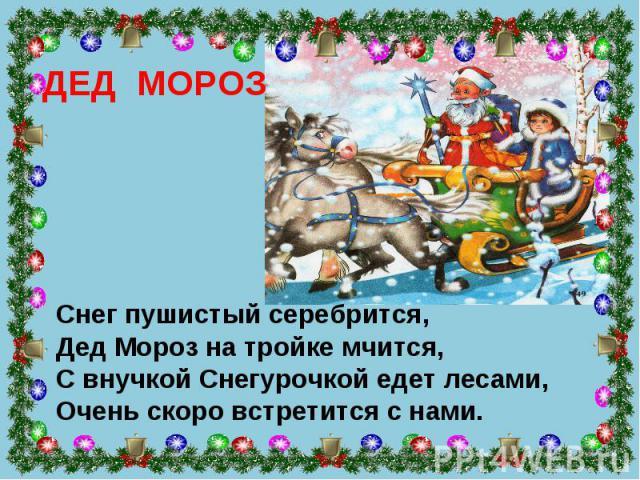 ДЕД МОРОЗ Снег пушистый серебрится, Дед Мороз на тройке мчится, С внучкой Снегурочкой едет лесами, Очень скоро встретится с нами.