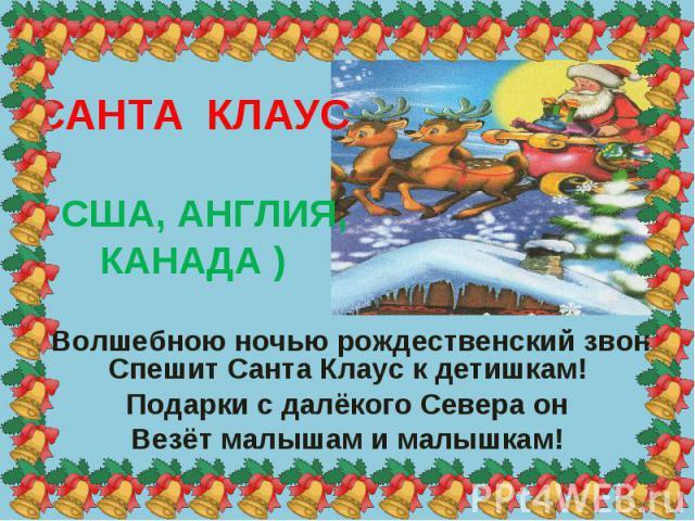 САНТА КЛАУС ( США, АНГЛИЯ, КАНАДА ) Волшебною ночью рождественский звон, - Спешит Санта Клаус к детишкам! Подарки с далёкого Севера он Везёт малышам и малышкам!