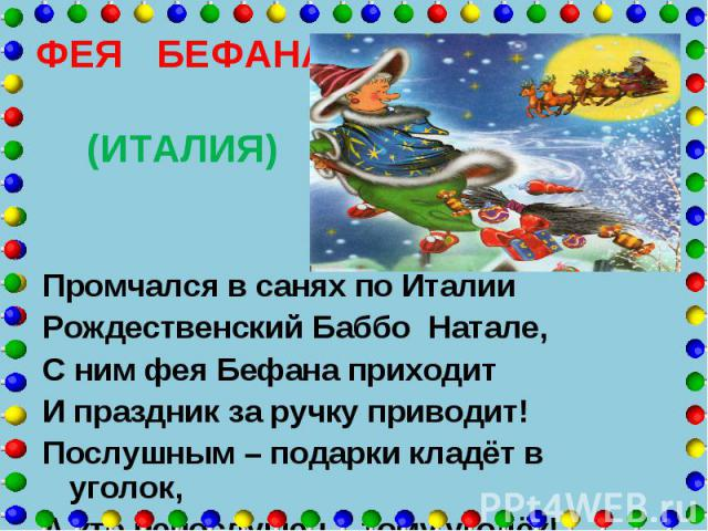 ФЕЯ БЕФАНА (ИТАЛИЯ) Промчался в санях по Италии Рождественский Баббо Натале, С ним фея Бефана приходит И праздник за ручку приводит! Послушным – подарки кладёт в уголок, А кто непослушен – тому уголёк!