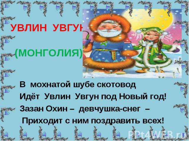 УВЛИН УВГУН (МОНГОЛИЯ) В мохнатой шубе скотовод Идёт Увлин Увгун под Новый год! Зазан Охин – девчушка-снег – Приходит с ним поздравить всех!