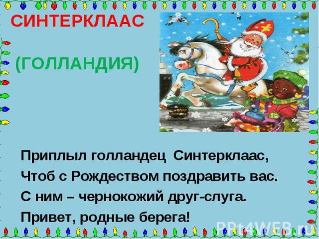 СИНТЕРКЛААС (ГОЛЛАНДИЯ) Приплыл голландец Синтерклаас, Чтоб с Рождеством поздравить вас. С ним – чернокожий друг-слуга. Привет, родные берега!