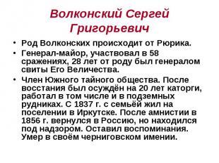 Волконский Сергей Григорьевич Род Волконских происходит от Рюрика. Генерал-майор