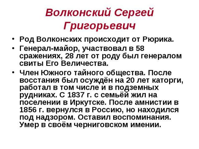 Волконский Сергей Григорьевич Род Волконских происходит от Рюрика. Генерал-майор, участвовал в 58 сражениях, 28 лет от роду был генералом свиты Его Величества. Член Южного тайного общества. После восстания был осуждён на 20 лет каторги, работал в то…