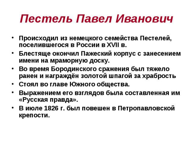 Пестель Павел Иванович Происходил из немецкого семейства Пестелей, поселившегося в России в XVII в. Блестяще окончил Пажеский корпус с занесением имени на мраморную доску. Во время Бородинского сражения был тяжело ранен и награждён золотой шпагой за…
