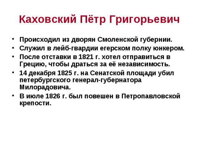 Каховский Пётр Григорьевич Происходил из дворян Смоленской губернии. Служил в лейб-гвардии егерском полку юнкером. После отставки в 1821 г. хотел отправиться в Грецию, чтобы драться за её независимость. 14 декабря 1825 г. на Сенатской площади убил п…