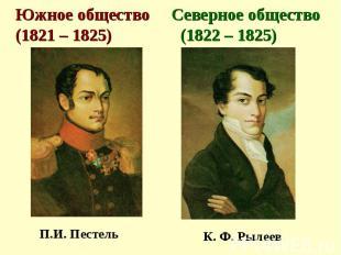 Южное общество Северное общество (1821 – 1825) (1822 – 1825) П.И. Пестель К. Ф.