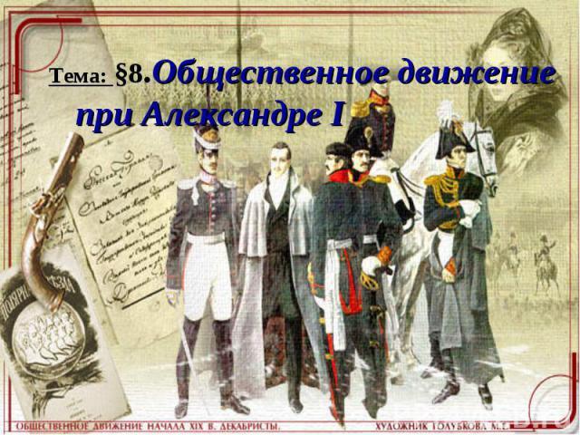 Тема: §8.Общественное движение при Александре I