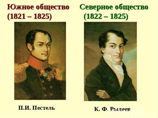 Южное общество Северное общество (1821 – 1825) (1822 – 1825) П.И. Пестель К. Ф. Рылеев