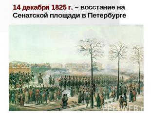 14 декабря 1825 г. – восстание на Сенатской площади в Петербурге