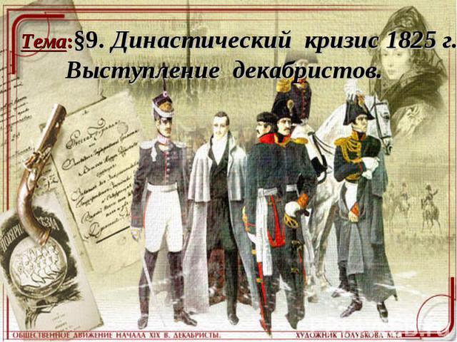 Тема:§9. Династический кризис 1825 г. Выступление декабристов.