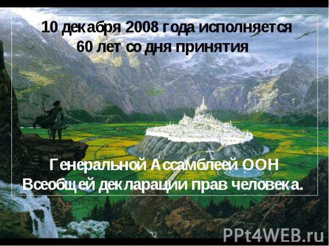 10 декабря 2008 года исполняется 60 лет со дня принятия Генеральной Ассамблеей ООН Всеобщей декларации прав человека.