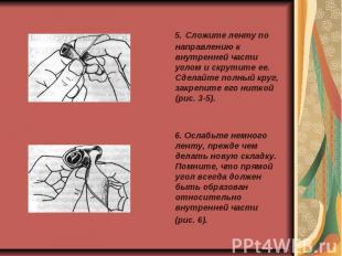 5. Сложите ленту по направлению к внутренней части углом и скрутите ее. Сделайте