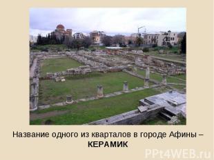 Название одного из кварталов в городе Афины – КЕРАМИК