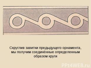 Скруглив завитки предыдущего орнамента, мы получим соединённые определенным обра