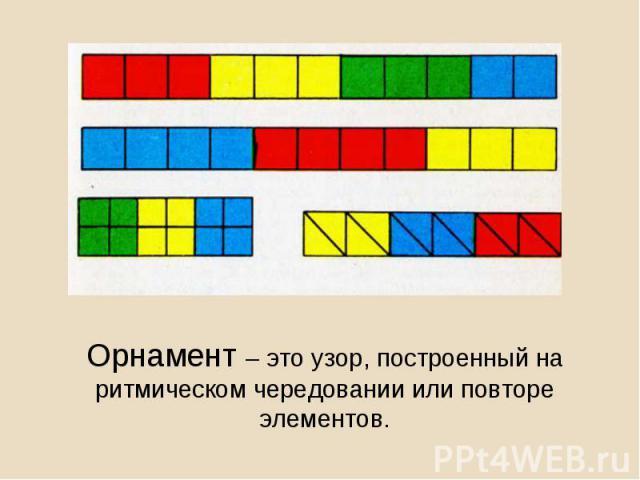 Орнамент – это узор, построенный на ритмическом чередовании или повторе элементов.