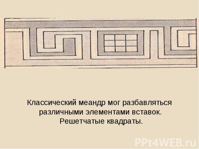 Классический меандр мог разбавляться различными элементами вставок. Решетчатые квадраты.