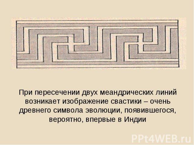 При пересечении двух меандрических линий возникает изображение свастики – очень древнего символа эволюции, появившегося, вероятно, впервые в Индии
