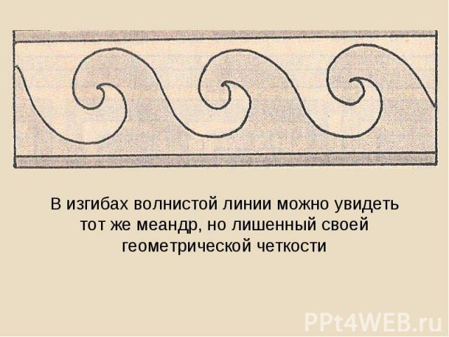 В изгибах волнистой линии можно увидеть тот же меандр, но лишенный своей геометрической четкости