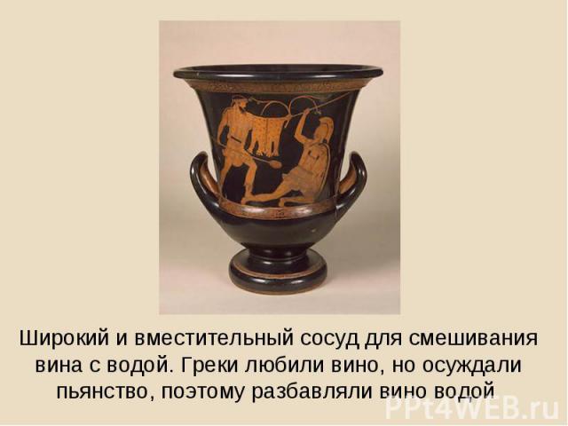 Широкий и вместительный сосуд для смешивания вина с водой. Греки любили вино, но осуждали пьянство, поэтому разбавляли вино водой