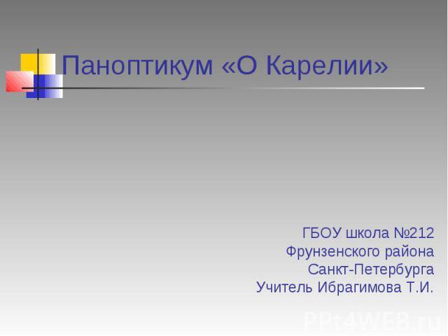 Паноптикум «О Карелии» ГБОУ школа №212 Фрунзенского района Санкт-Петербурга Учитель Ибрагимова Т.И.